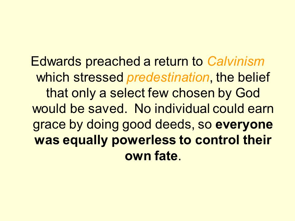 Edwards preached a return to Calvinism which stressed predestination, the belief that only a select few chosen by God would be saved. No individual co