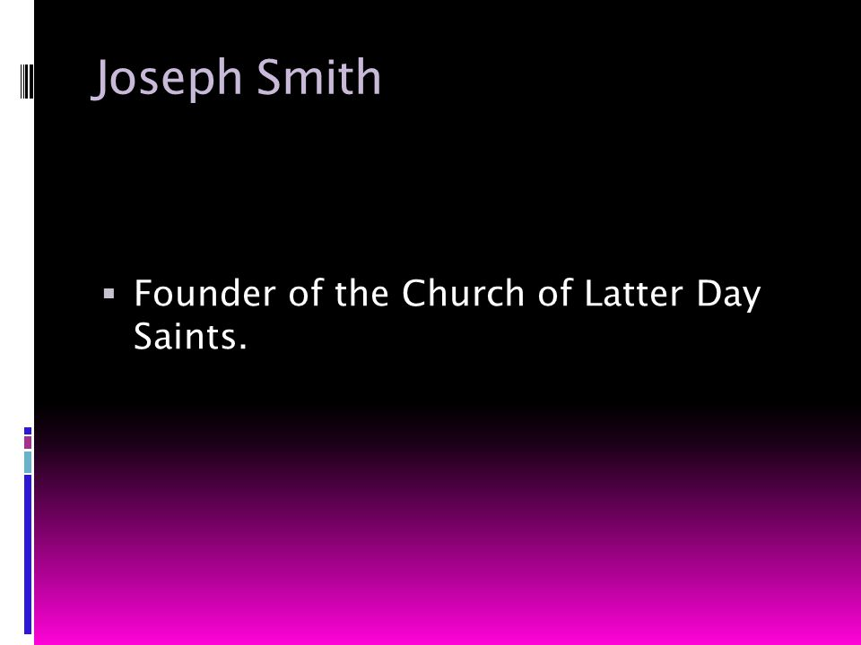 Joseph Smith  Founder of the Church of Latter Day Saints.