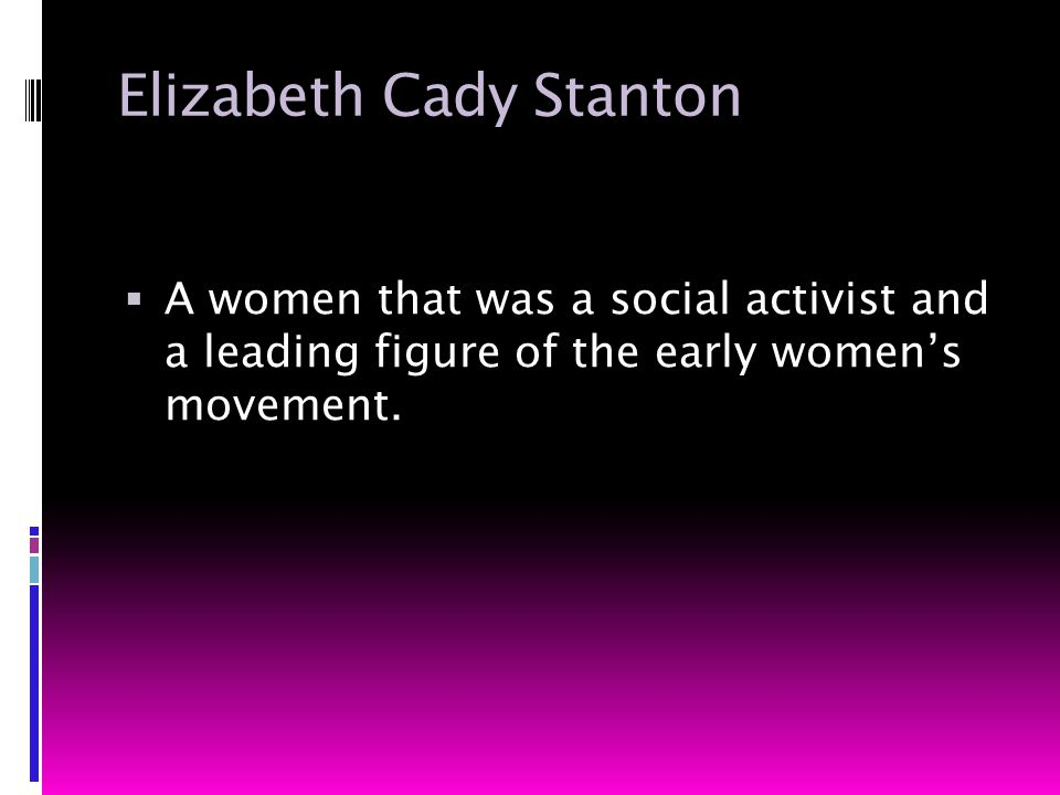 Elizabeth Cady Stanton  A women that was a social activist and a leading figure of the early women's movement.