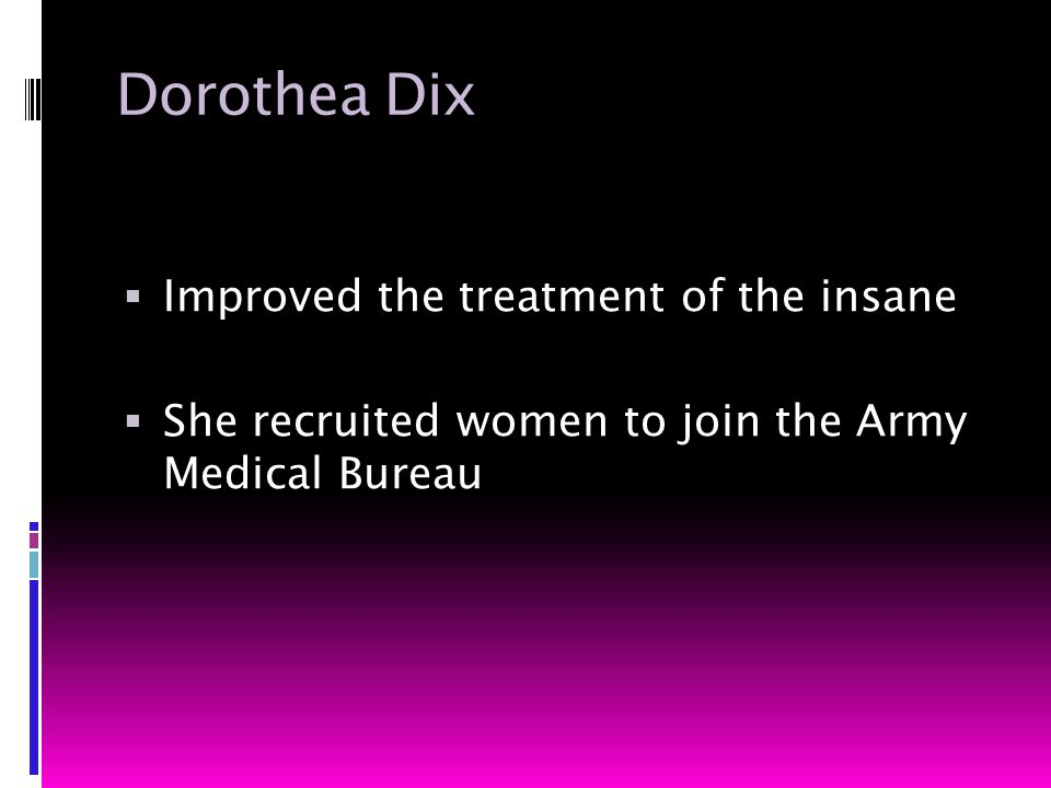 Dorothea Dix  Improved the treatment of the insane  She recruited women to join the Army Medical Bureau