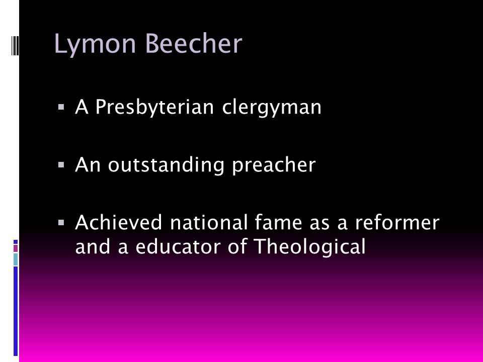 Lymon Beecher  A Presbyterian clergyman  An outstanding preacher  Achieved national fame as a reformer and a educator of Theological