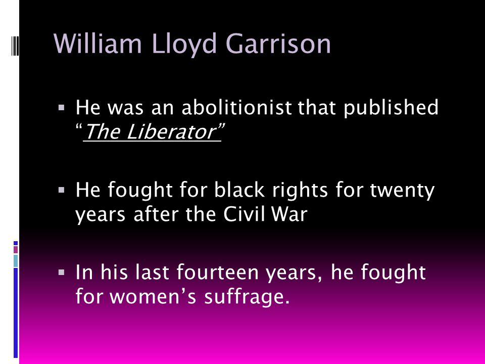 William Lloyd Garrison  He was an abolitionist that published The Liberator  He fought for black rights for twenty years after the Civil War  In his last fourteen years, he fought for women's suffrage.