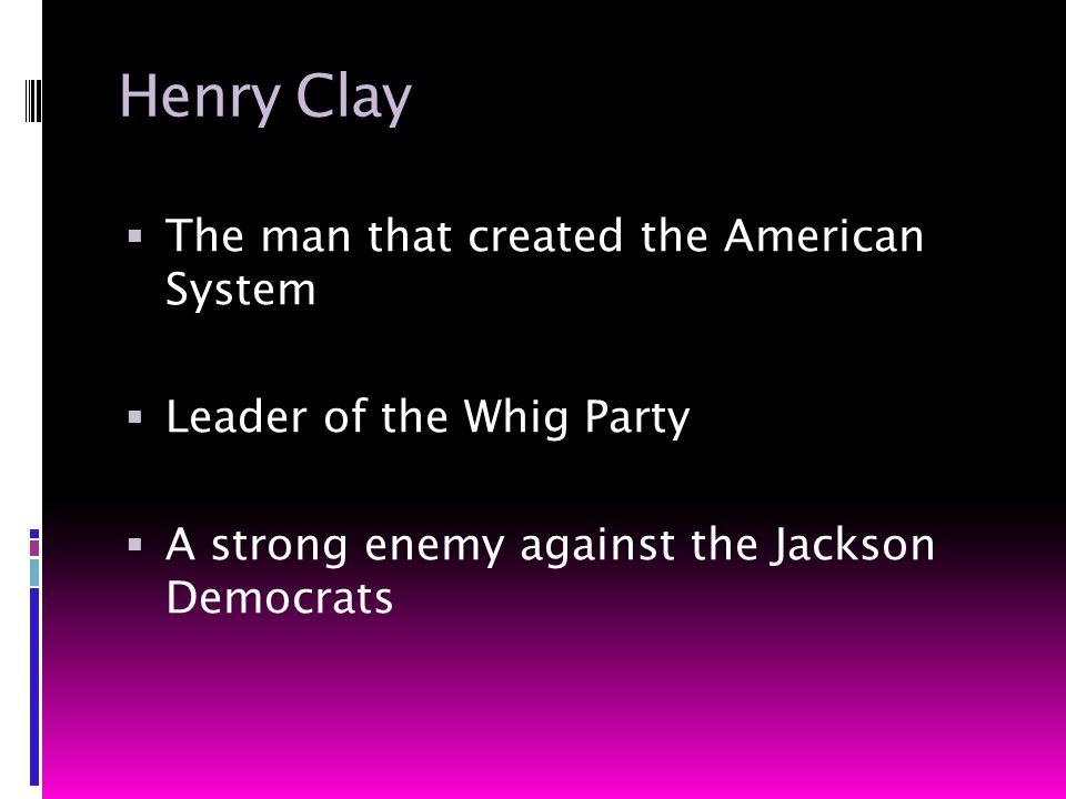 Henry Clay  The man that created the American System  Leader of the Whig Party  A strong enemy against the Jackson Democrats