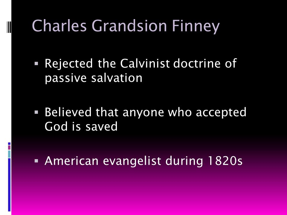 Charles Grandsion Finney  Rejected the Calvinist doctrine of passive salvation  Believed that anyone who accepted God is saved  American evangelist during 1820s