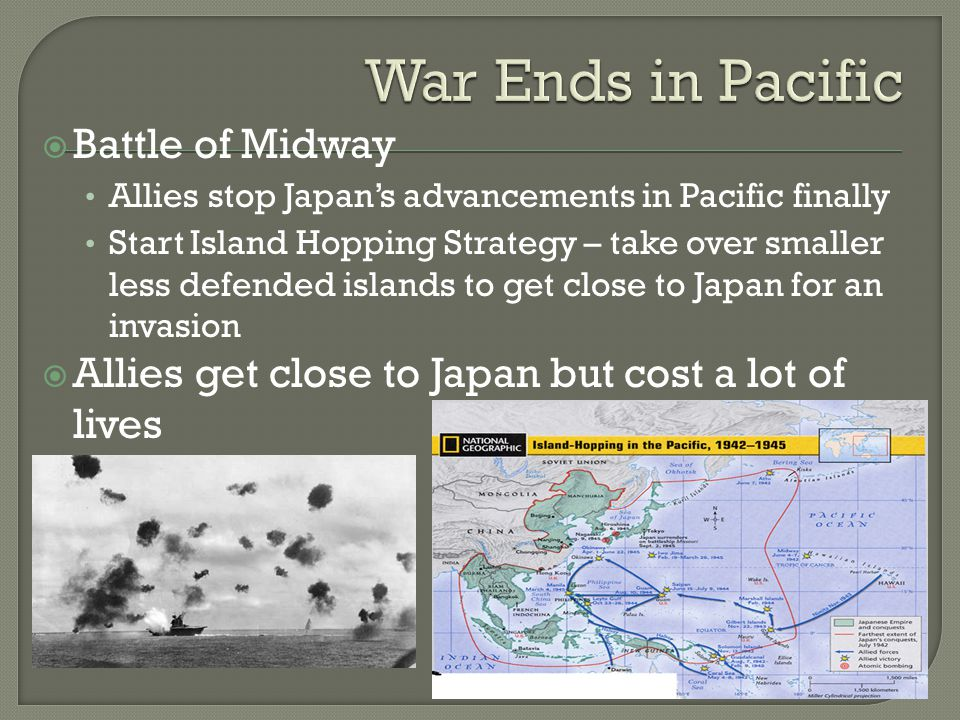  Battle of Midway Allies stop Japan's advancements in Pacific finally Start Island Hopping Strategy – take over smaller less defended islands to get close to Japan for an invasion  Allies get close to Japan but cost a lot of lives