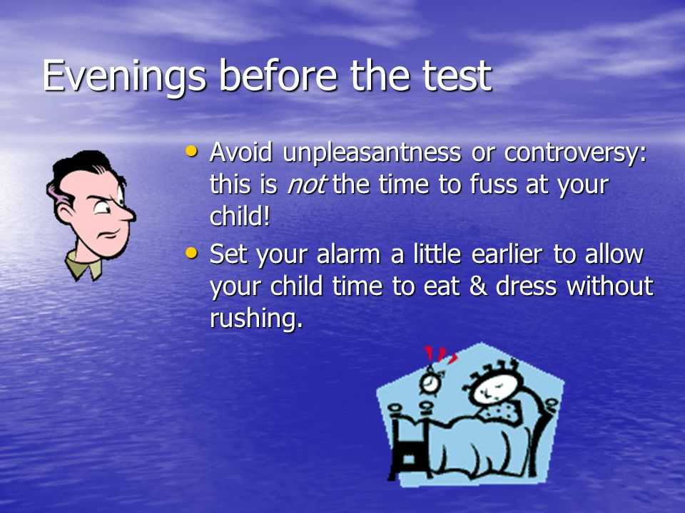 Evenings before the test Avoid unpleasantness or controversy: this is not the time to fuss at your child.