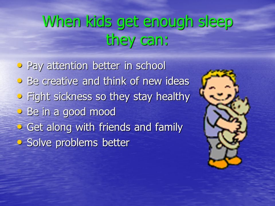 When kids get enough sleep they can: Pay attention better in school Pay attention better in school Be creative and think of new ideas Be creative and think of new ideas Fight sickness so they stay healthy Fight sickness so they stay healthy Be in a good mood Be in a good mood Get along with friends and family Get along with friends and family Solve problems better Solve problems better