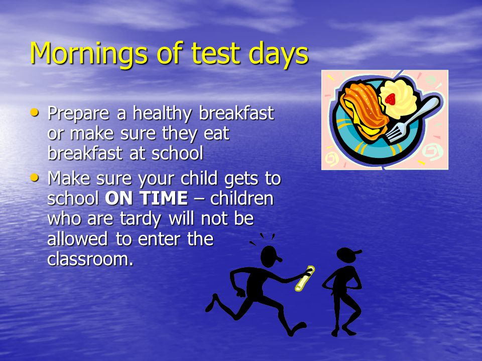 Mornings of test days Prepare a healthy breakfast or make sure they eat breakfast at school Prepare a healthy breakfast or make sure they eat breakfast at school Make sure your child gets to school ON TIME – children who are tardy will not be allowed to enter the classroom.