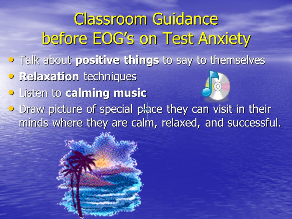 Classroom Guidance before EOG's on Test Anxiety Talk about positive things to say to themselves Talk about positive things to say to themselves Relaxation techniques Relaxation techniques Listen to calming music Listen to calming music Draw picture of special place they can visit in their minds where they are calm, relaxed, and successful.