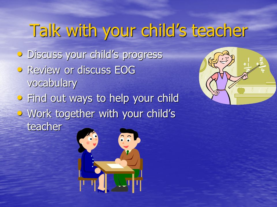 Talk with your child's teacher Discuss your child's progress Discuss your child's progress Review or discuss EOG vocabulary Review or discuss EOG vocabulary Find out ways to help your child Find out ways to help your child Work together with your child's teacher Work together with your child's teacher