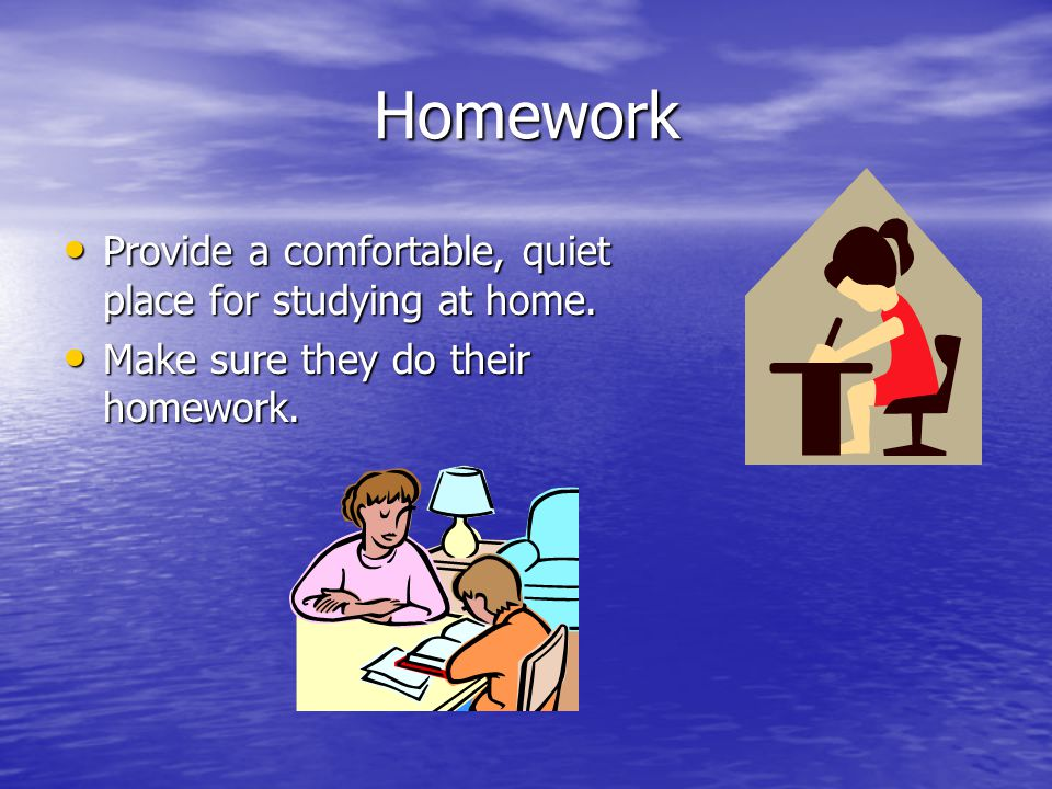 Homework Provide a comfortable, quiet place for studying at home.