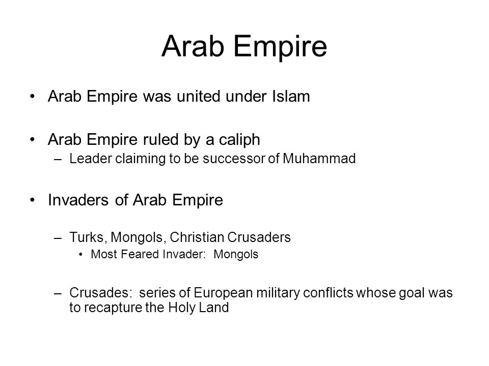 Arab Empire Arab Empire was united under Islam Arab Empire ruled by a caliph –Leader claiming to be successor of Muhammad Invaders of Arab Empire –Turks, Mongols, Christian Crusaders Most Feared Invader: Mongols –Crusades: series of European military conflicts whose goal was to recapture the Holy Land