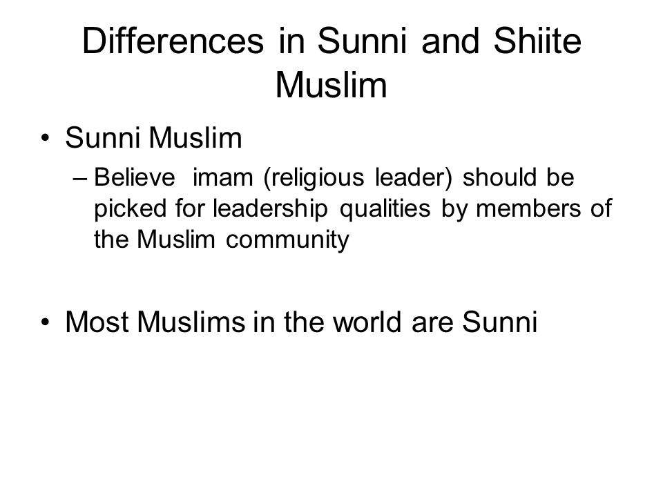 Differences in Sunni and Shiite Muslim Sunni Muslim –Believe imam (religious leader) should be picked for leadership qualities by members of the Muslim community Most Muslims in the world are Sunni