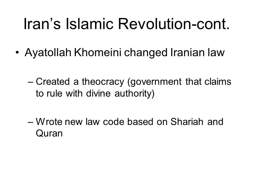 Iran's Islamic Revolution-cont. Ayatollah Khomeini changed Iranian law –Created a theocracy (government that claims to rule with divine authority) –Wr