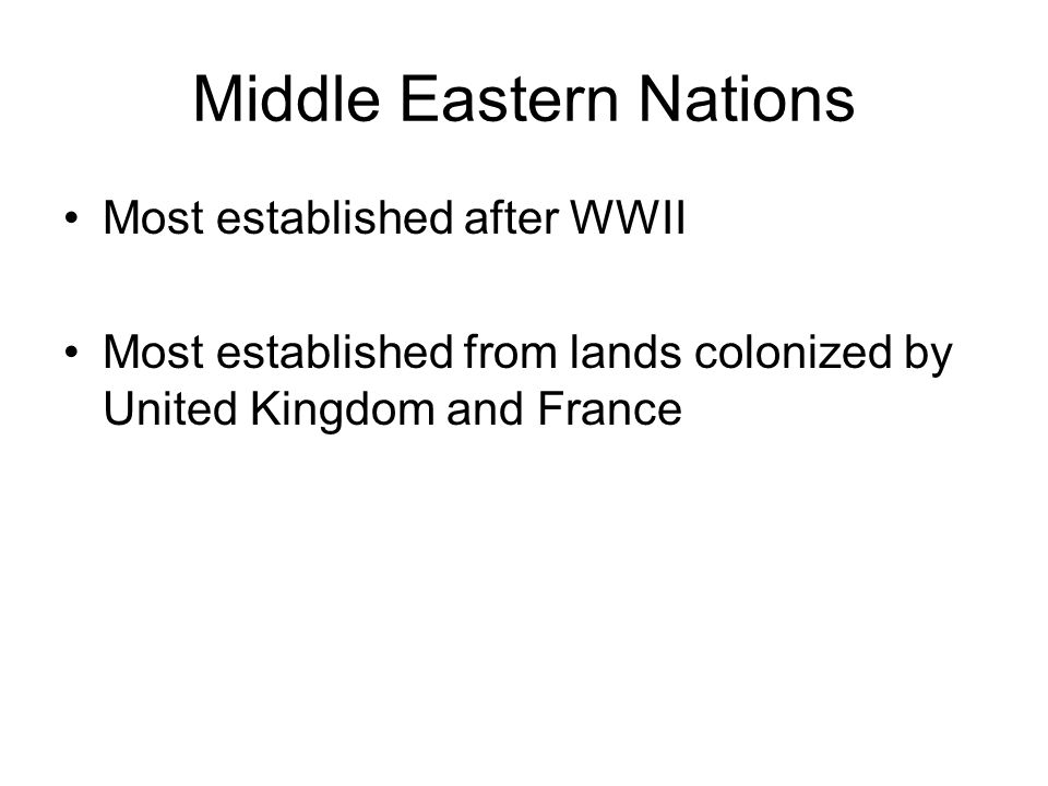 Middle Eastern Nations Most established after WWII Most established from lands colonized by United Kingdom and France