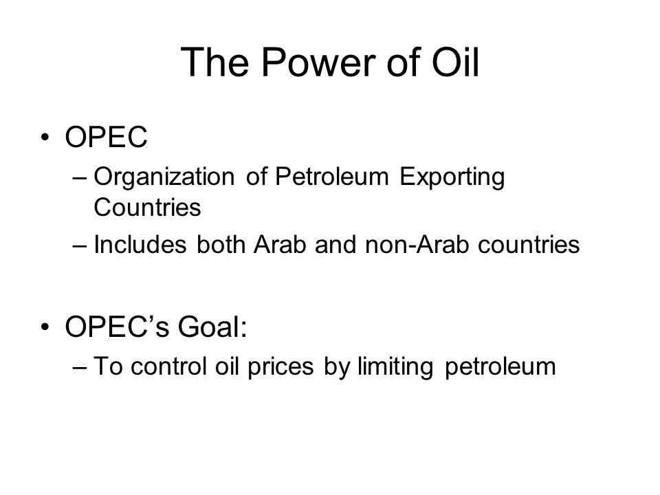 The Power of Oil OPEC –Organization of Petroleum Exporting Countries –Includes both Arab and non-Arab countries OPEC's Goal: –To control oil prices by limiting petroleum
