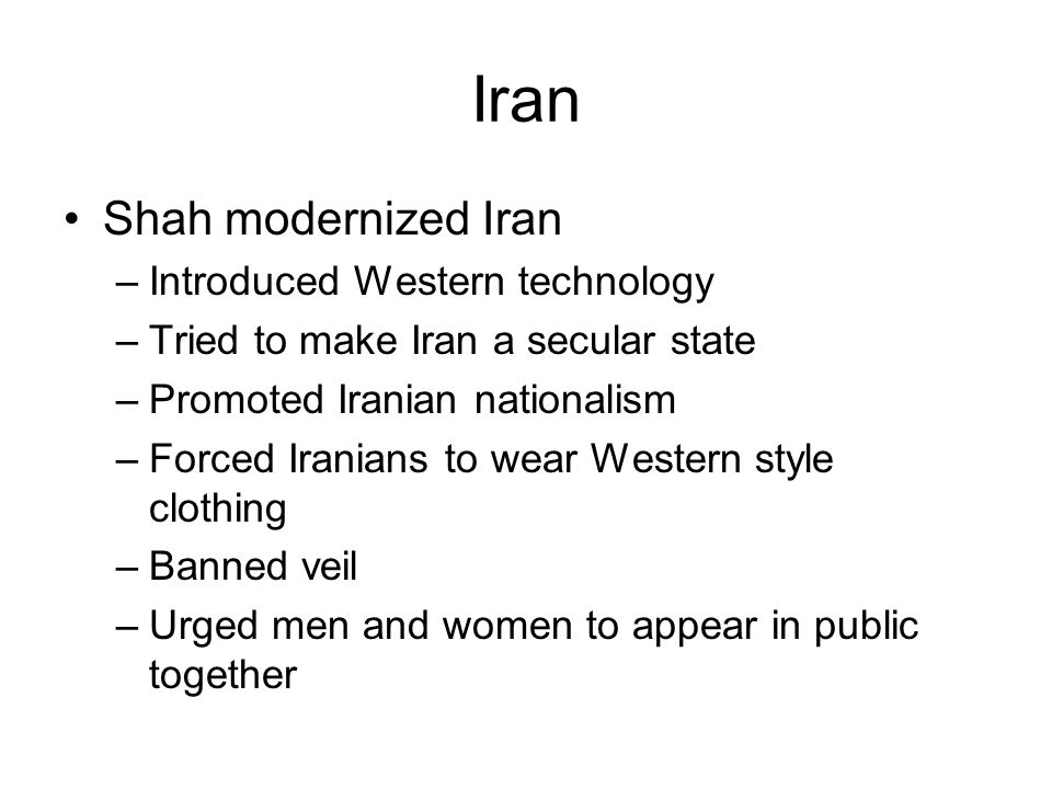 Iran Shah modernized Iran –Introduced Western technology –Tried to make Iran a secular state –Promoted Iranian nationalism –Forced Iranians to wear Western style clothing –Banned veil –Urged men and women to appear in public together