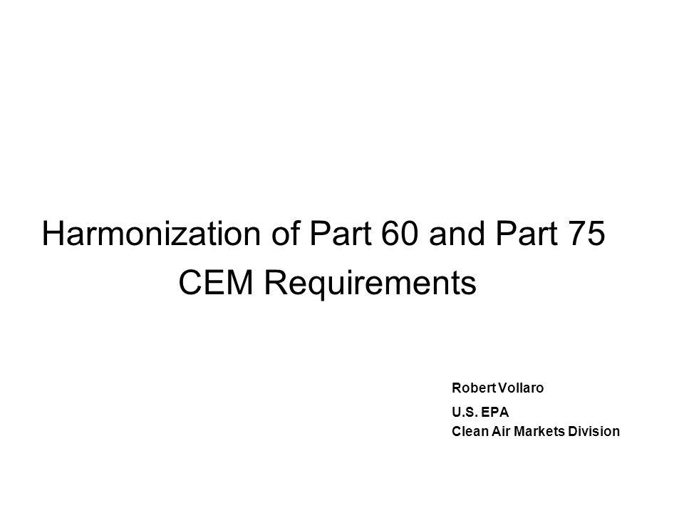 Harmonization of Part 60 and Part 75 CEM Requirements Robert Vollaro U.S. EPA Clean Air Markets Division