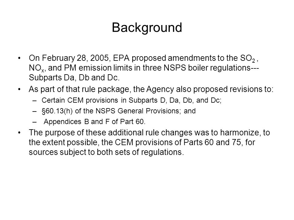 Background On February 28, 2005, EPA proposed amendments to the SO 2, NO x, and PM emission limits in three NSPS boiler regulations--- Subparts Da, Db