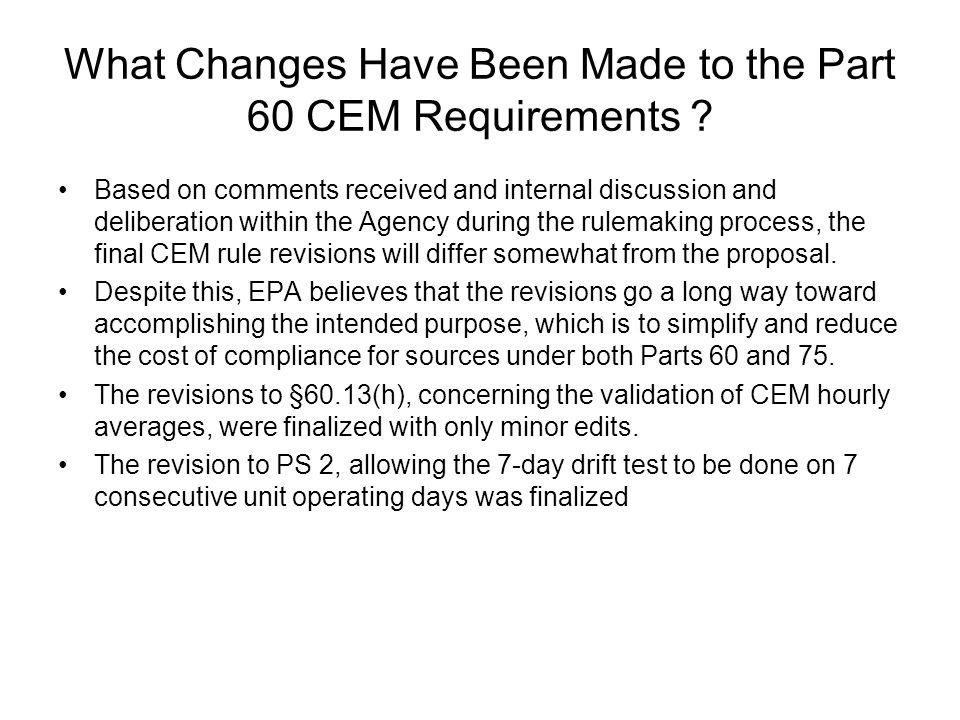 What Changes Have Been Made to the Part 60 CEM Requirements ? Based on comments received and internal discussion and deliberation within the Agency du