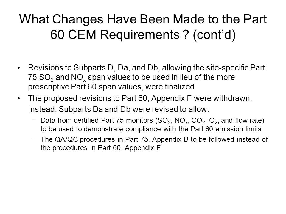 What Changes Have Been Made to the Part 60 CEM Requirements ? (cont'd) Revisions to Subparts D, Da, and Db, allowing the site-specific Part 75 SO 2 an