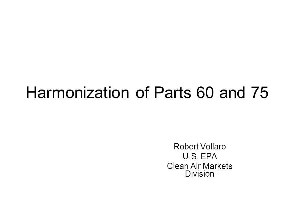 Harmonization of Parts 60 and 75 Robert Vollaro U.S. EPA Clean Air Markets Division