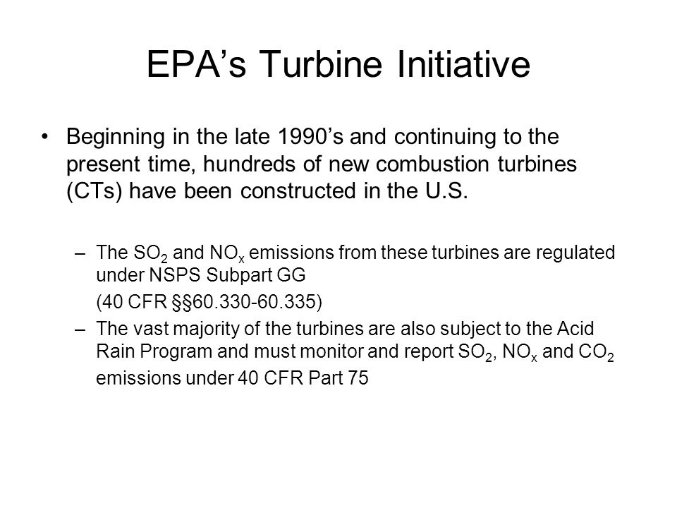 EPA's Turbine Initiative (cont'd) Since these CTs are regulated for the same pollutants (SO 2 and NO x ) under both Parts 60 and 75, harmonization of the rules is desirable to simplify compliance In an August, 2001 Federal Register notice, EPA launched its Turbine Initiative .