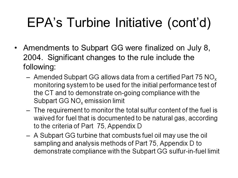 EPA's Turbine Initiative (cont'd) Amendments to Subpart GG were finalized on July 8, 2004. Significant changes to the rule include the following: –Ame