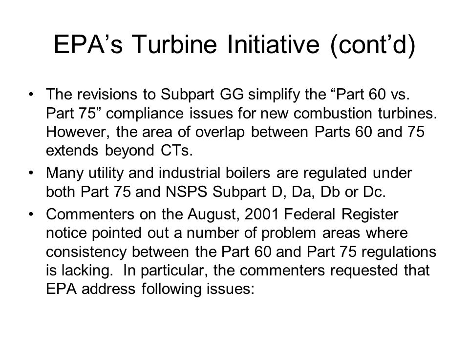 EPA's Turbine Initiative (cont'd) –Inconsistent definitions of operating hours –Inconsistent data validation criteria –Duplicative QA test requirements (e.g., both cylinder gas audits and linearity checks required) –Lack of alternative calibration error and relative accuracy specifications in Part 60 for low-emitters –Inconsistent span and range requirements for gas analyzers –7-day calibration drift/ calibration error test--- performed on 7 consecutive calendar days (Part 60), versus 7 consecutive operating days (Part 75)