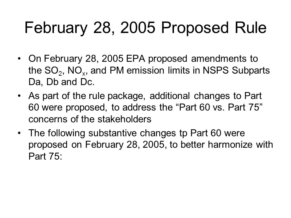 February 28, 2005 Proposed Rule On February 28, 2005 EPA proposed amendments to the SO 2, NO x, and PM emission limits in NSPS Subparts Da, Db and Dc.