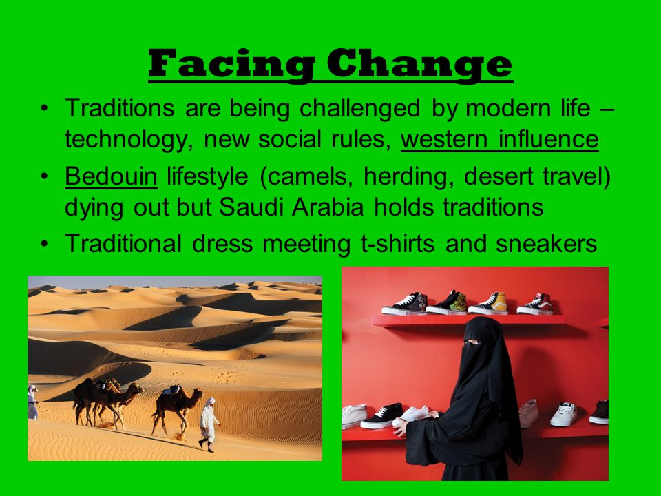 Facing Change Traditions are being challenged by modern life – technology, new social rules, western influence Bedouin lifestyle (camels, herding, desert travel) dying out but Saudi Arabia holds traditions Traditional dress meeting t-shirts and sneakers