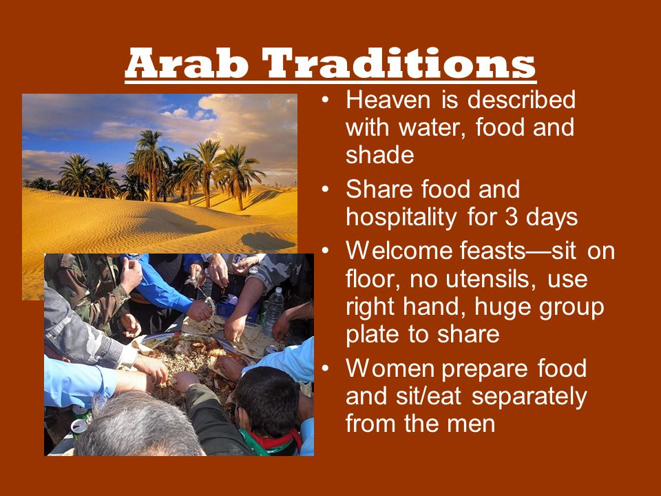 Arab Traditions Heaven is described with water, food and shade Share food and hospitality for 3 days Welcome feasts—sit on floor, no utensils, use right hand, huge group plate to share Women prepare food and sit/eat separately from the men