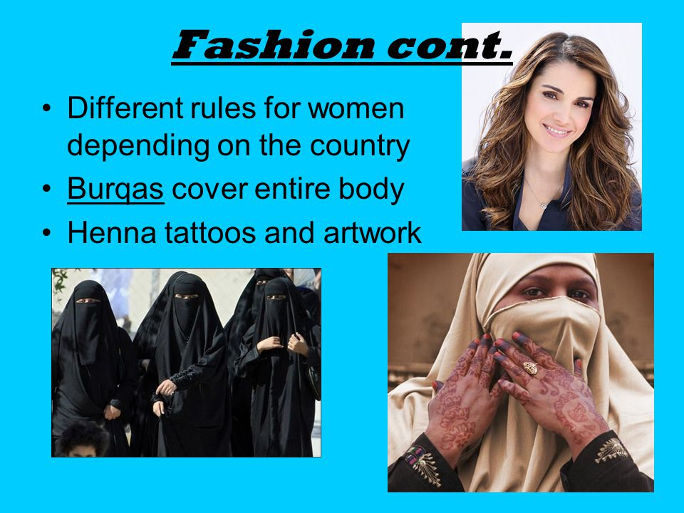 Fashion cont. Different rules for women depending on the country Burqas cover entire body Henna tattoos and artwork