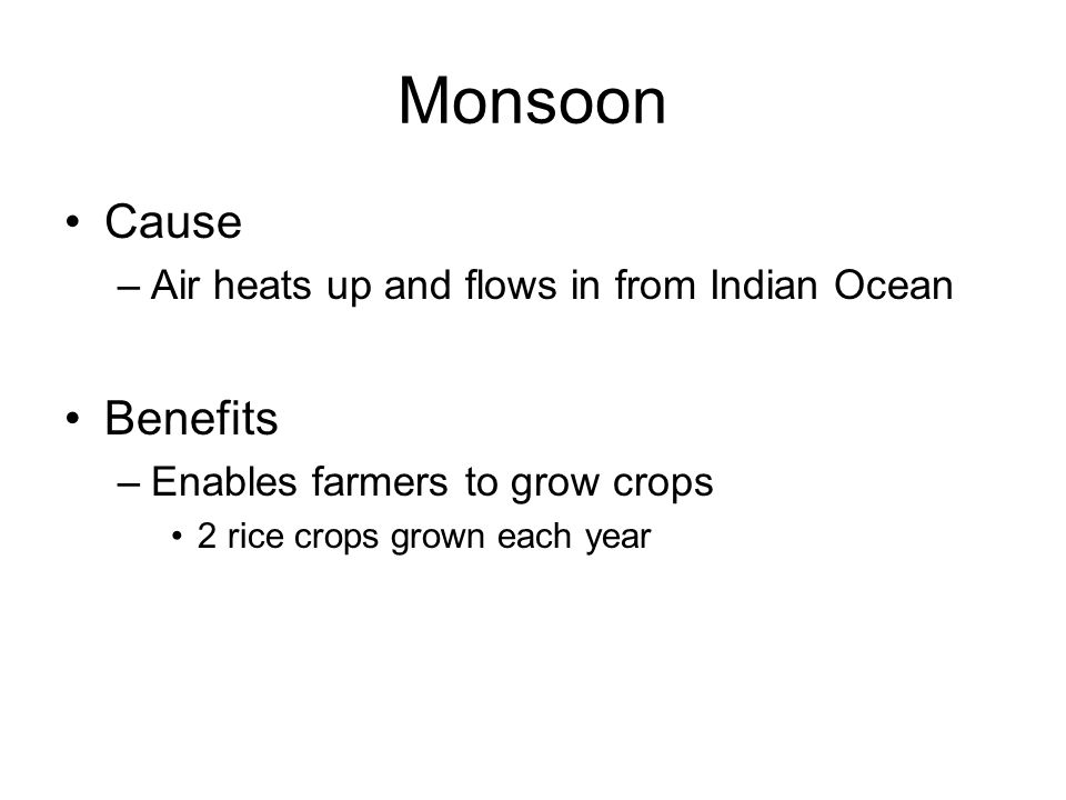 Monsoon Cause –Air heats up and flows in from Indian Ocean Benefits –Enables farmers to grow crops 2 rice crops grown each year
