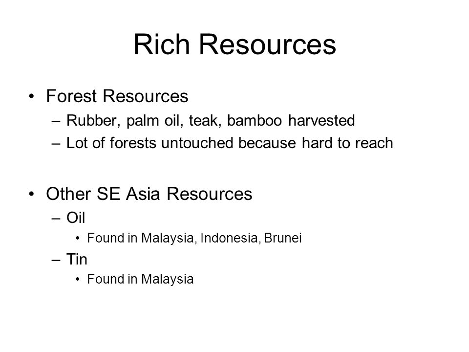 Rich Resources Forest Resources –Rubber, palm oil, teak, bamboo harvested –Lot of forests untouched because hard to reach Other SE Asia Resources –Oil Found in Malaysia, Indonesia, Brunei –Tin Found in Malaysia