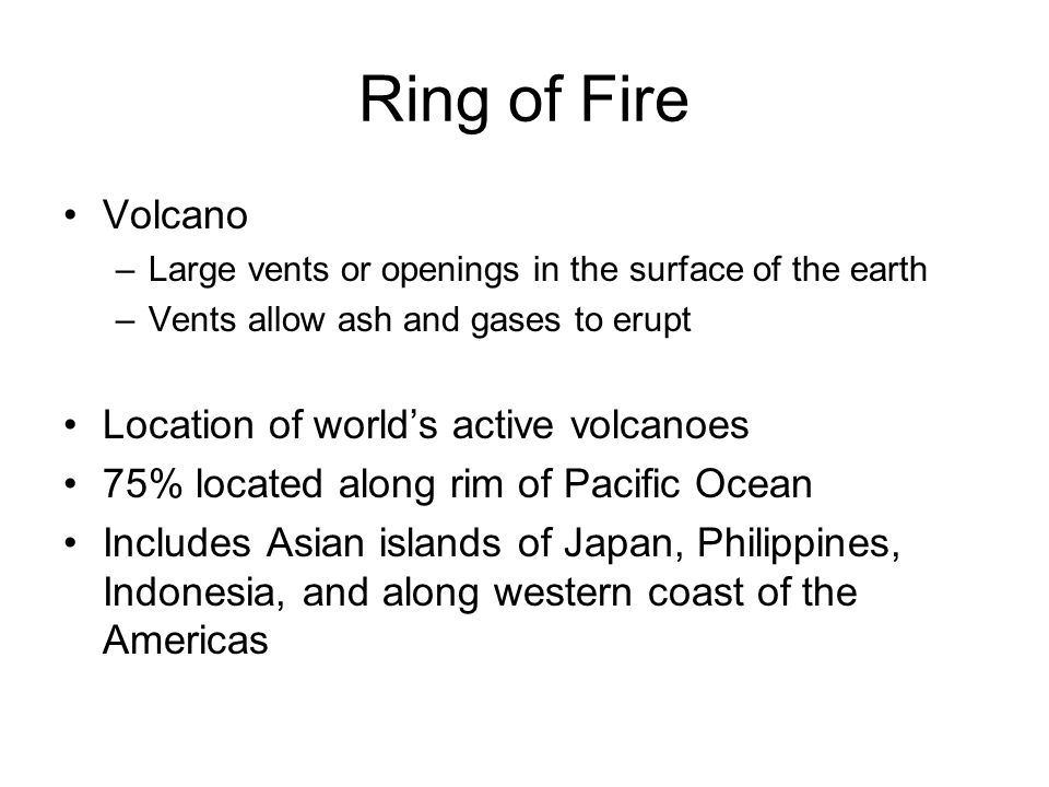 Ring of Fire-continued Tsunamis –Tremendous waves –Caused by volcanic eruptions and earthquakes under the ocean Effects of tsunamis –Can occur within several hours of earthquake Very little warning = loss of 1000s of lives –Causes great destruction along coast and inland