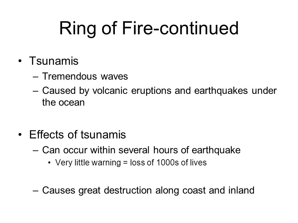 Ring of Fire-continued Tsunamis –Tremendous waves –Caused by volcanic eruptions and earthquakes under the ocean Effects of tsunamis –Can occur within