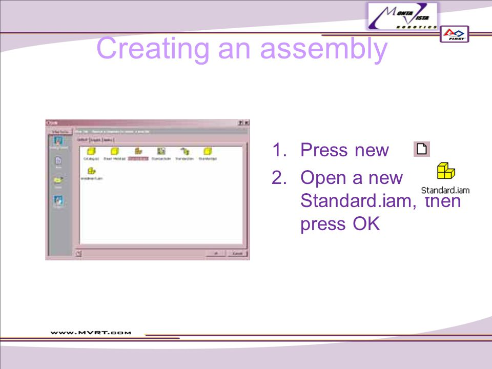 Creating an assembly  Press new  Open a new Standard.iam, then press OK