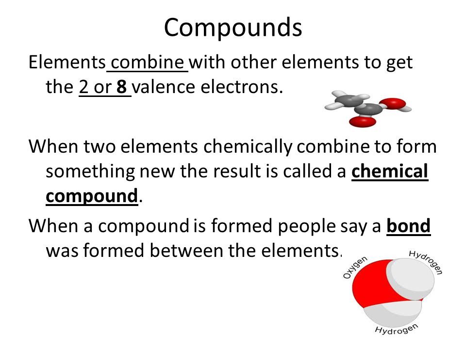 Compounds Elements combine with other elements to get the 2 or 8 valence electrons.