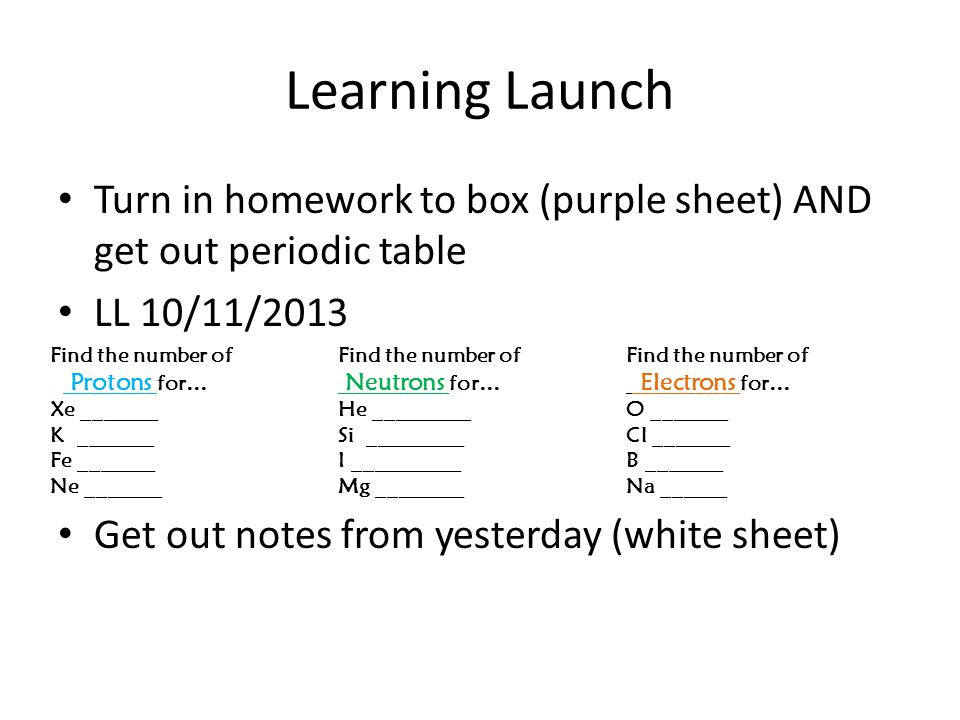 Learning Launch Turn in homework to box (purple sheet) AND get out periodic table LL 10/11/2013 Get out notes from yesterday (white sheet) Find the number of Find the number of Find the number of Protons for… Neutrons for… Electrons for… Xe _______He _________O _______ K _______Si _________Cl _______ Fe _______I __________B _______ Ne _______Mg ________Na ______
