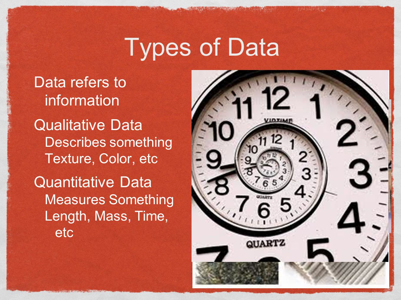 Types of Data Data refers to information Qualitative Data Describes something Texture, Color, etc Quantitative Data Measures Something Length, Mass, Time, etc