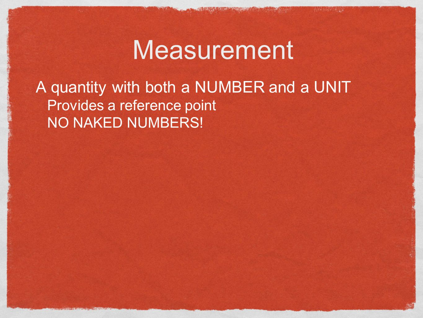 Measurement A quantity with both a NUMBER and a UNIT Provides a reference point NO NAKED NUMBERS!