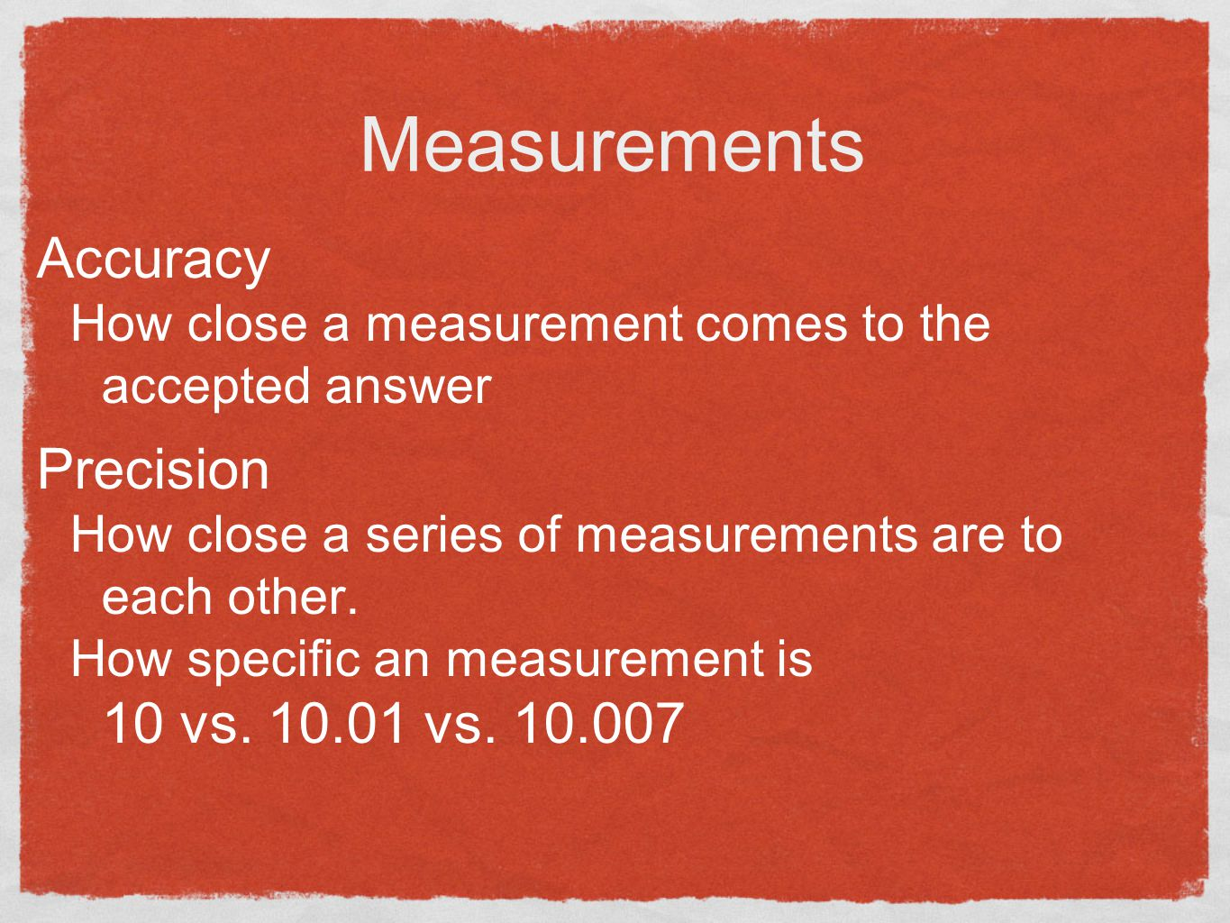 Measurements Accuracy How close a measurement comes to the accepted answer Precision How close a series of measurements are to each other.