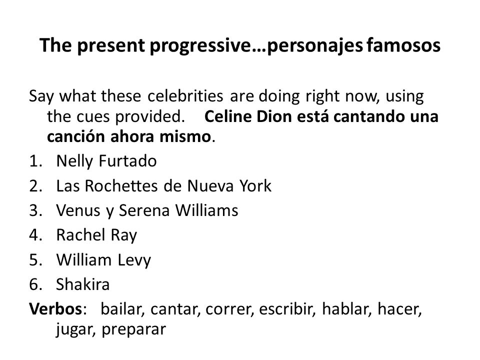 The present progressive…personajes famosos Say what these celebrities are doing right now, using the cues provided. Celine Dion está cantando una canc