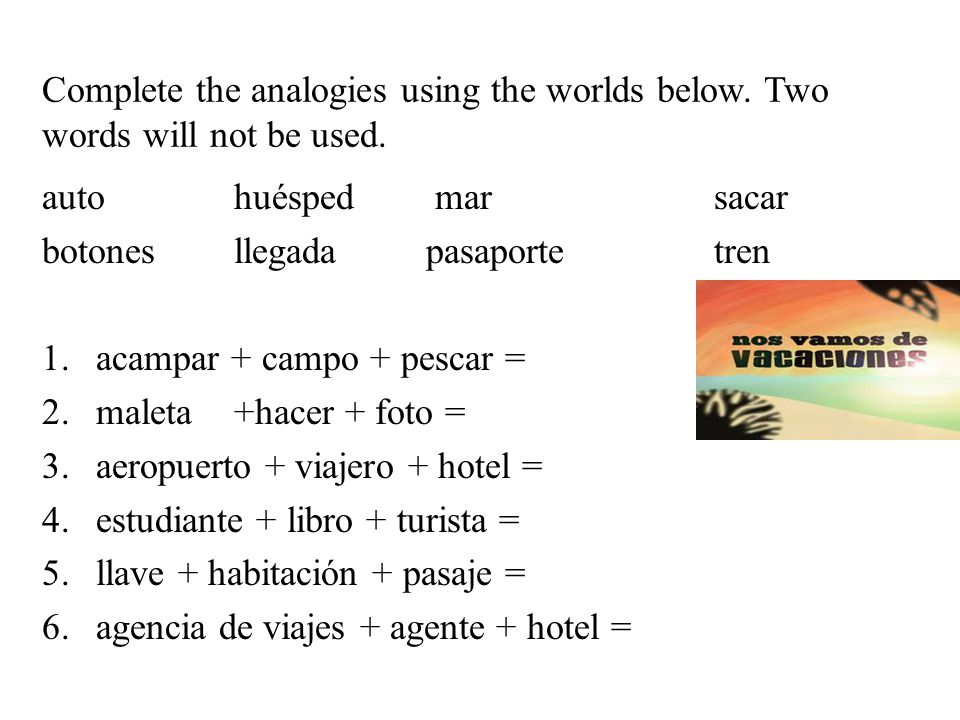 Complete the analogies using the worlds below. Two words will not be used. autohuésped marsacar botonesllegadapasaportetren 1.acampar + campo + pescar