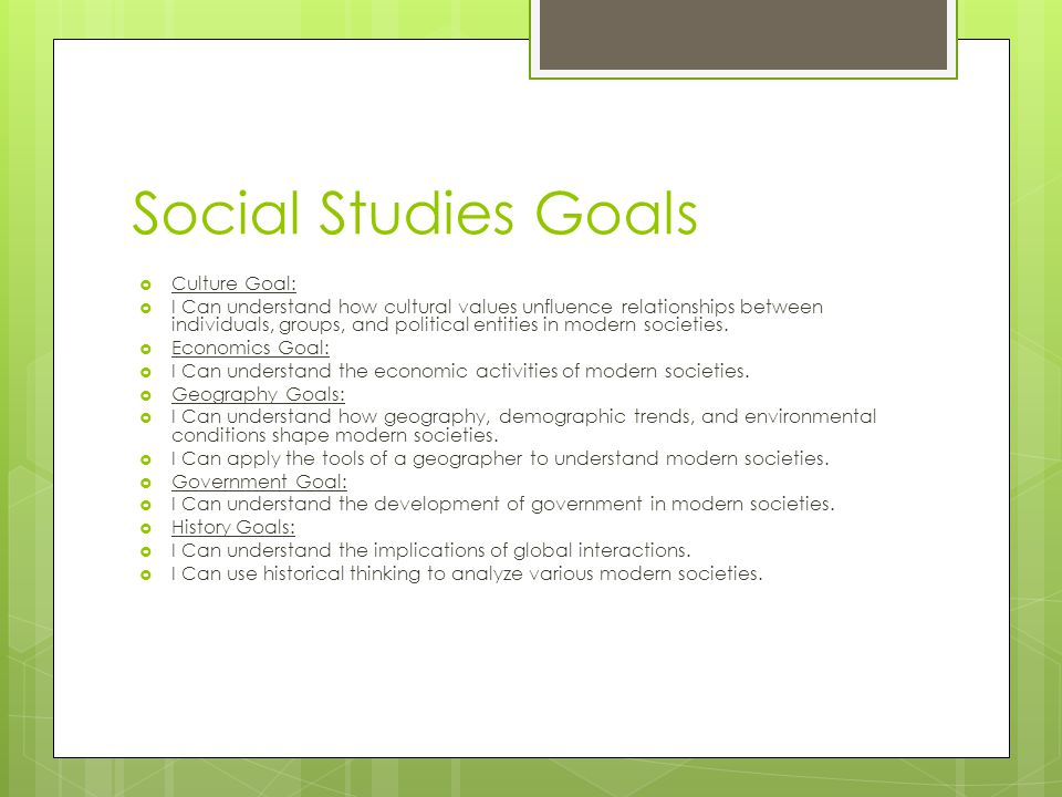 Social Studies Goals  Culture Goal:  I Can understand how cultural values unfluence relationships between individuals, groups, and political entitie