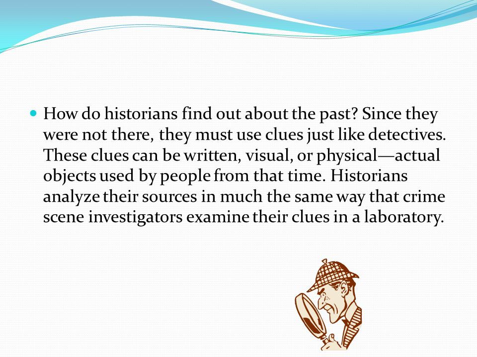 Historians use two major groups of sources for their investigations about the past: primary sources and secondary sources: Primary sources - records or objects that were created by people who participated in historical events Secondary sources -items created by people who studied these events.
