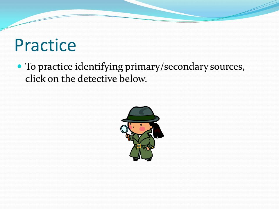 Practice To practice identifying primary/secondary sources, click on the detective below.