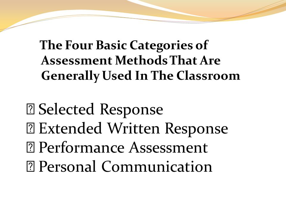 The Four Basic Categories of Assessment Methods That Are Generally Used In The Classroom  Selected Response  Extended Written Response  Performance