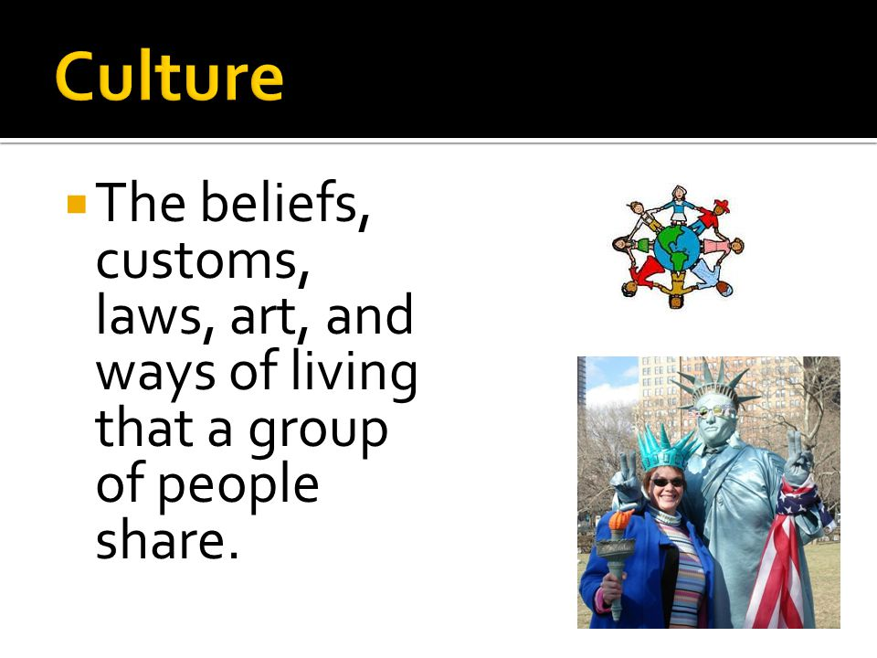  The beliefs, customs, laws, art, and ways of living that a group of people share.